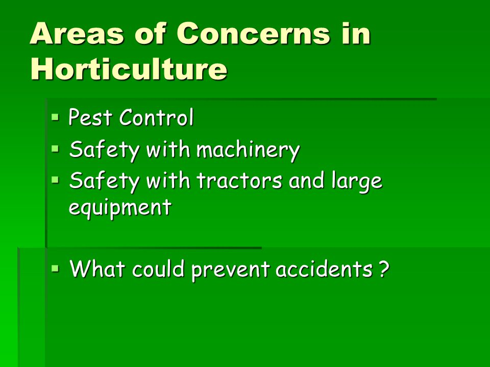 Areas of Concerns in Horticulture  Pest Control  Safety with machinery  Safety with tractors and large equipment  What could prevent accidents ?