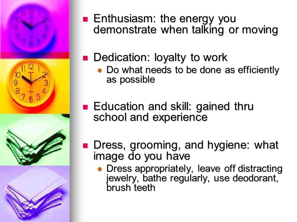 Enthusiasm: the energy you demonstrate when talking or moving Enthusiasm: the energy you demonstrate when talking or moving Dedication: loyalty to work Dedication: loyalty to work Do what needs to be done as efficiently as possible Do what needs to be done as efficiently as possible Education and skill: gained thru school and experience Education and skill: gained thru school and experience Dress, grooming, and hygiene: what image do you have Dress, grooming, and hygiene: what image do you have Dress appropriately, leave off distracting jewelry, bathe regularly, use deodorant, brush teeth Dress appropriately, leave off distracting jewelry, bathe regularly, use deodorant, brush teeth