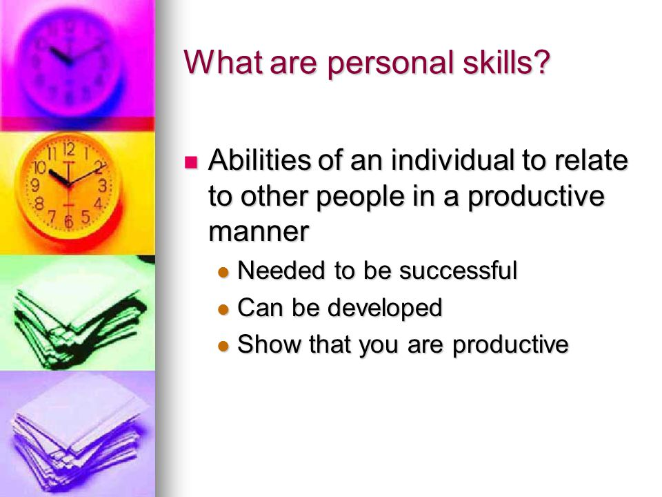 What are personal skills? Abilities of an individual to relate to other people in a productive manner Abilities of an individual to relate to other pe