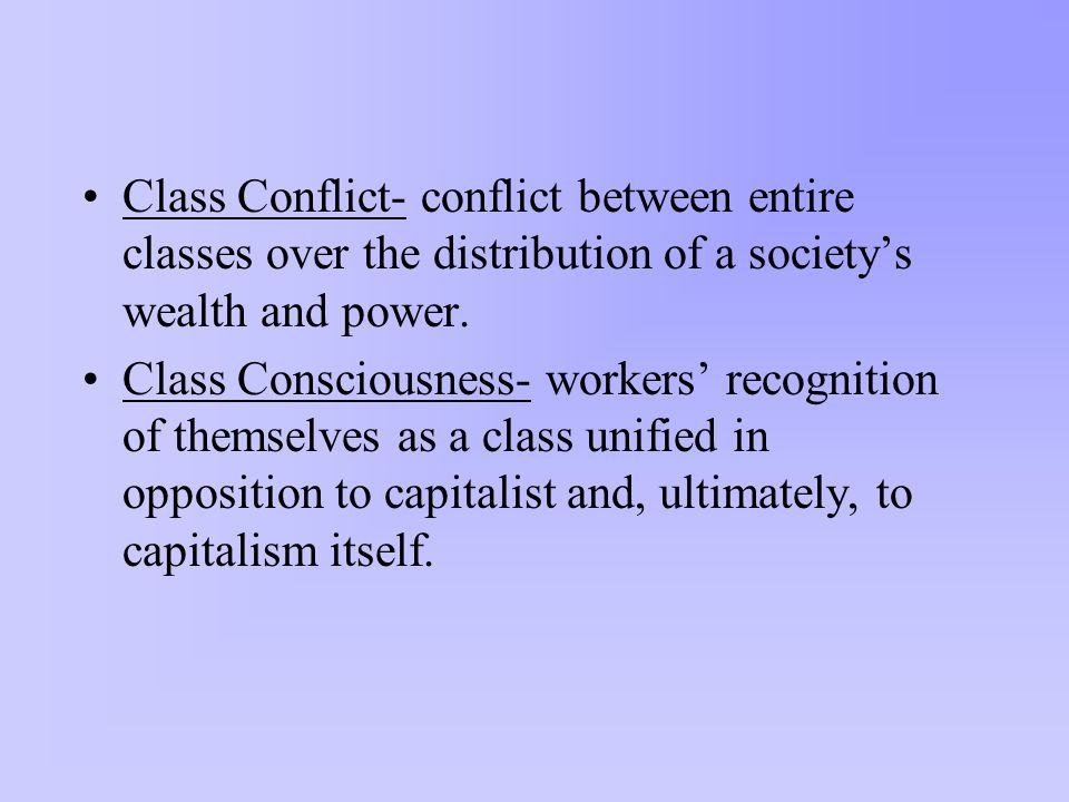 Class Conflict- conflict between entire classes over the distribution of a society's wealth and power.