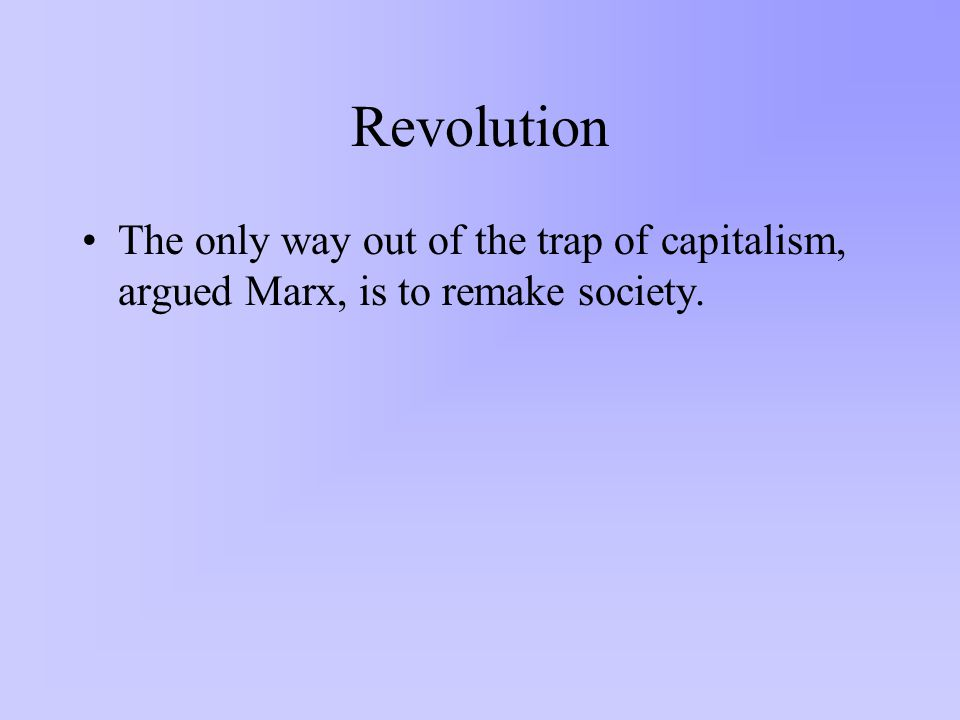 Revolution The only way out of the trap of capitalism, argued Marx, is to remake society.
