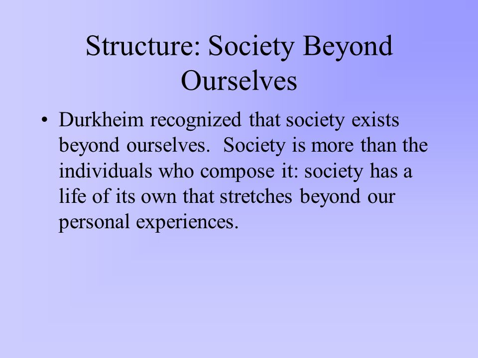 Structure: Society Beyond Ourselves Durkheim recognized that society exists beyond ourselves.