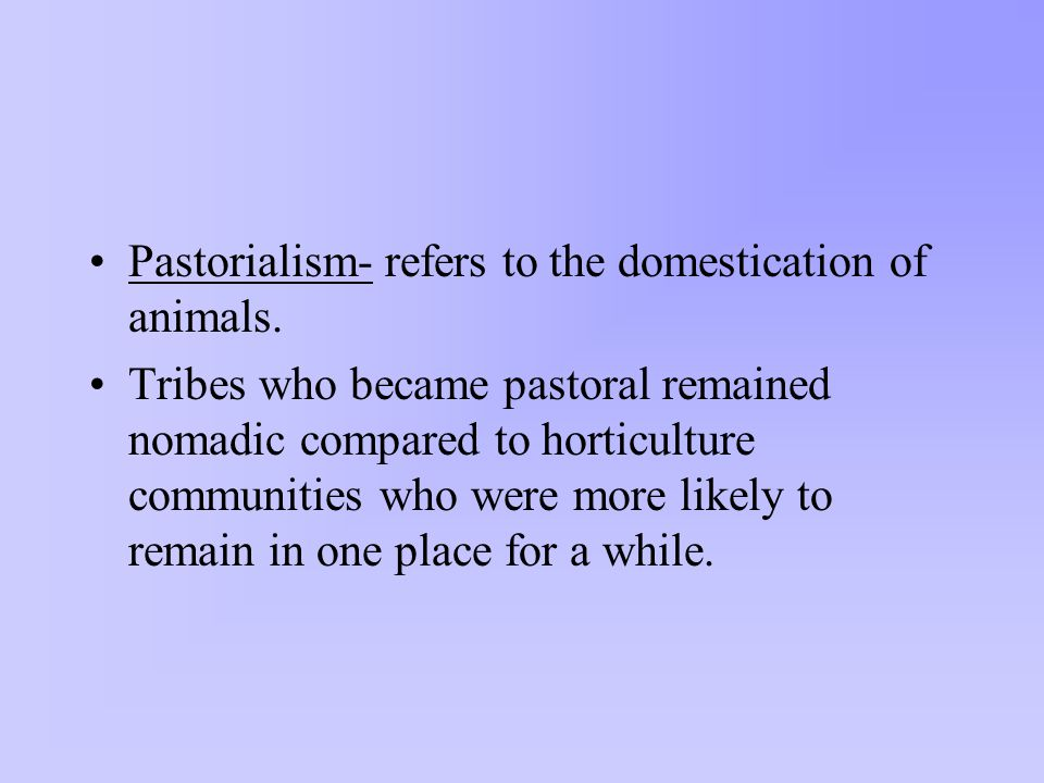 Pastorialism- refers to the domestication of animals.