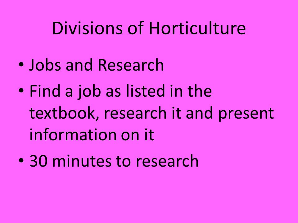 Divisions of Horticulture Jobs and Research Find a job as listed in the textbook, research it and present information on it 30 minutes to research