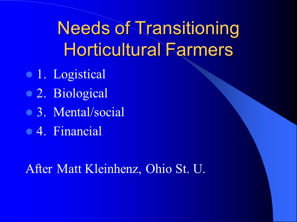 Needs of Transitioning Horticultural Farmers 1. Logistical 2. Biological 3. Mental/social 4. Financial After Matt Kleinhenz, Ohio St. U.