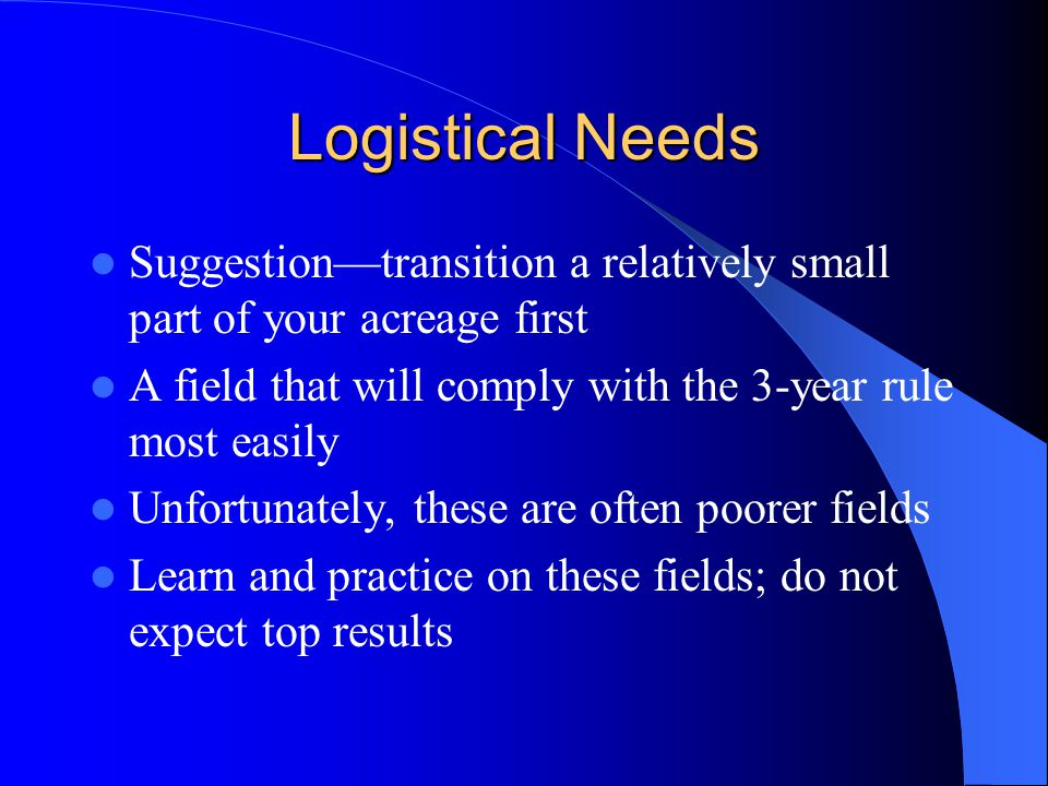 Logistical Needs Suggestion—transition a relatively small part of your acreage first A field that will comply with the 3-year rule most easily Unfortu
