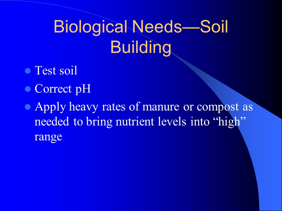 "Biological Needs—Soil Building Test soil Correct pH Apply heavy rates of manure or compost as needed to bring nutrient levels into ""high"" range"