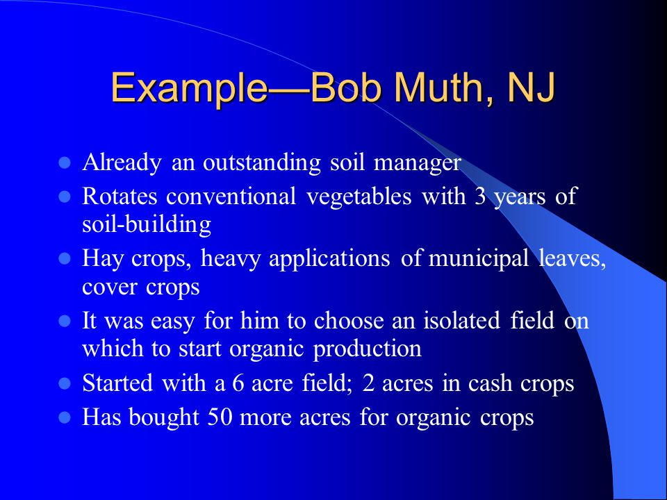 Example—Bob Muth, NJ Already an outstanding soil manager Rotates conventional vegetables with 3 years of soil-building Hay crops, heavy applications o