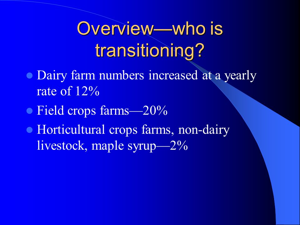 Overview—who is transitioning? Dairy farm numbers increased at a yearly rate of 12% Field crops farms—20% Horticultural crops farms, non-dairy livesto