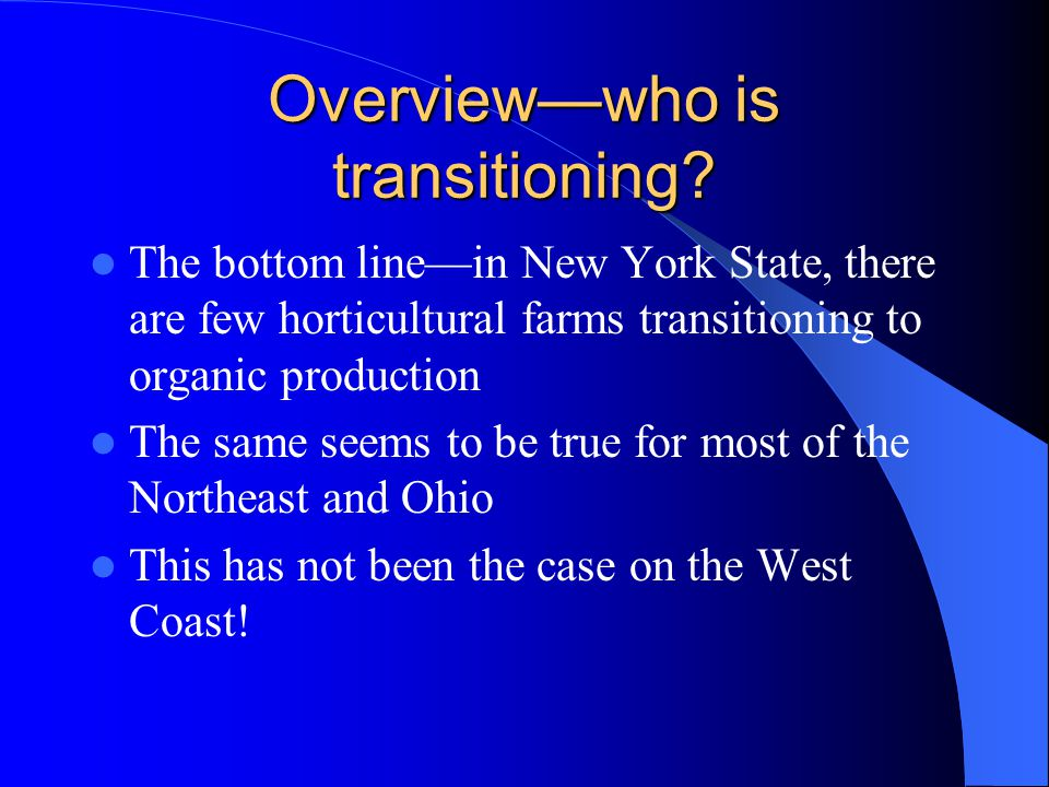Overview—who is transitioning? The bottom line—in New York State, there are few horticultural farms transitioning to organic production The same seems