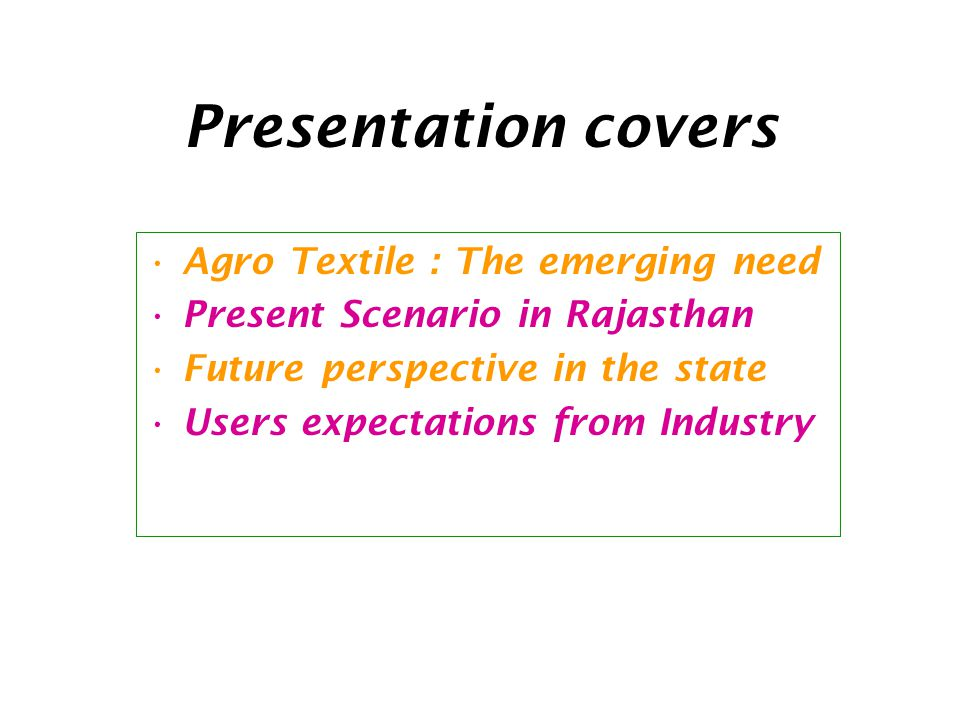 Presentation covers Agro Textile : The emerging need Present Scenario in Rajasthan Future perspective in the state Users expectations from Industry