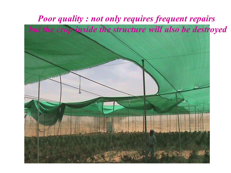 Poor quality : not only requires frequent repairs but the crop inside the structure will also be destroyed
