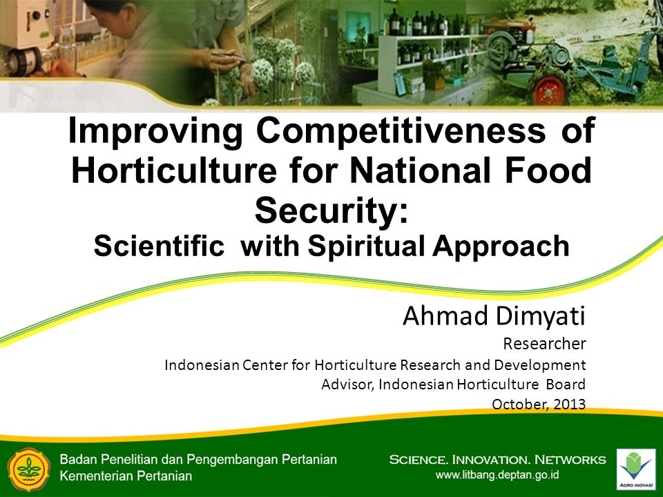 Improving Competitiveness of Horticulture for National Food Security: Scientific with Spiritual Approach Ahmad Dimyati Researcher Indonesian Center for Horticulture Research and Development Advisor, Indonesian Horticulture Board October, 2013