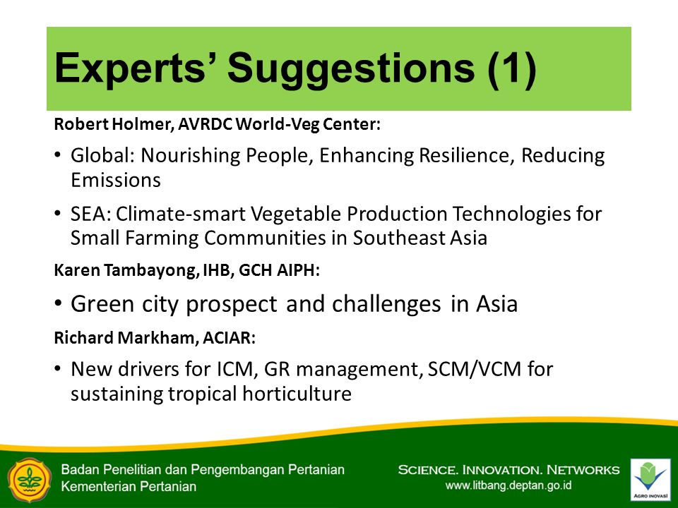 Experts' Suggestions (1) Robert Holmer, AVRDC World-Veg Center: Global: Nourishing People, Enhancing Resilience, Reducing Emissions SEA: Climate-smart Vegetable Production Technologies for Small Farming Communities in Southeast Asia Karen Tambayong, IHB, GCH AIPH: Green city prospect and challenges in Asia Richard Markham, ACIAR: New drivers for ICM, GR management, SCM/VCM for sustaining tropical horticulture