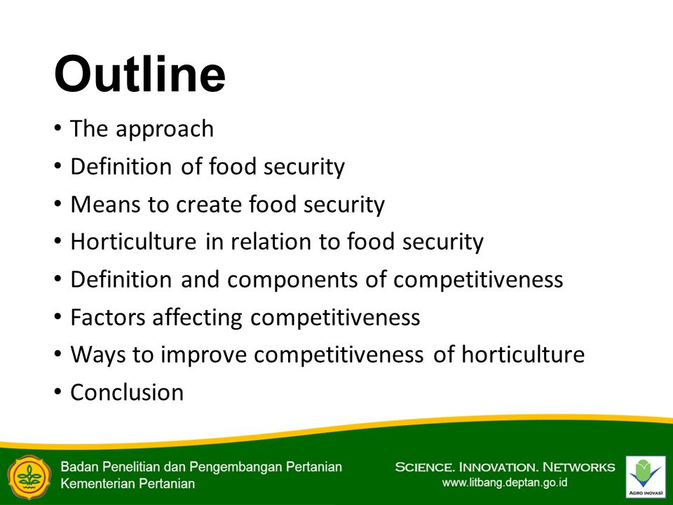 Outline The approach Definition of food security Means to create food security Horticulture in relation to food security Definition and components of competitiveness Factors affecting competitiveness Ways to improve competitiveness of horticulture Conclusion