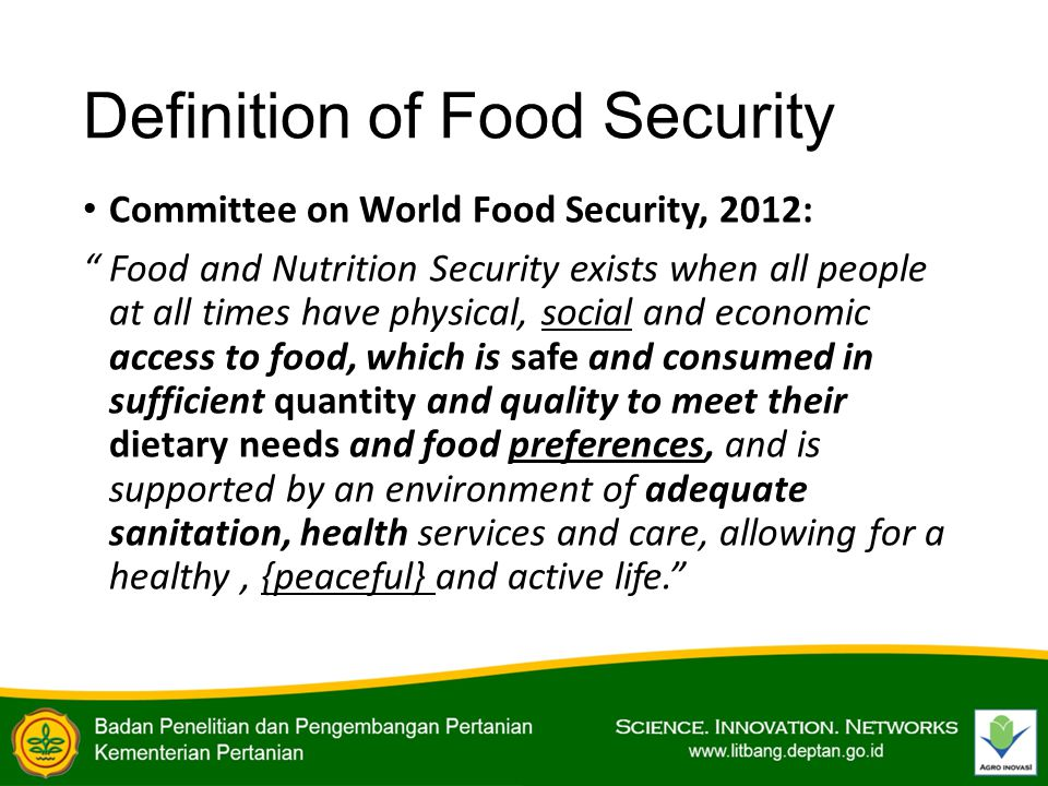 Definition of Food Security Committee on World Food Security, 2012: Food and Nutrition Security exists when all people at all times have physical, social and economic access to food, which is safe and consumed in sufficient quantity and quality to meet their dietary needs and food preferences, and is supported by an environment of adequate sanitation, health services and care, allowing for a healthy, {peaceful} and active life.