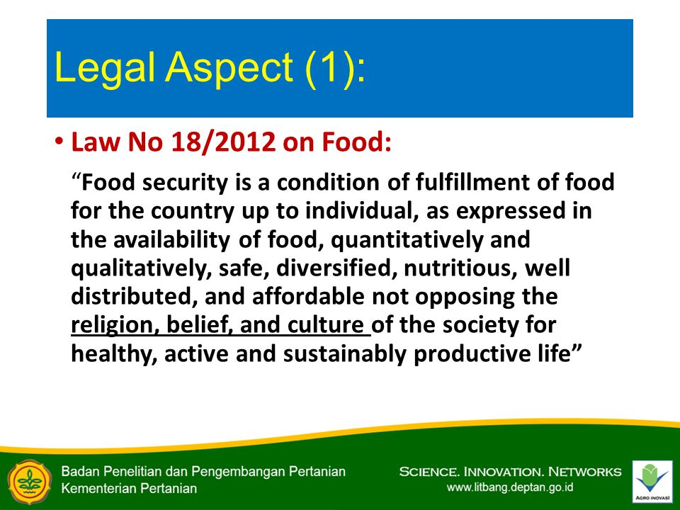 Legal Aspect (1): Law No 18/2012 on Food: Food security is a condition of fulfillment of food for the country up to individual, as expressed in the availability of food, quantitatively and qualitatively, safe, diversified, nutritious, well distributed, and affordable not opposing the religion, belief, and culture of the society for healthy, active and sustainably productive life