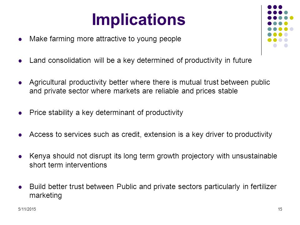 5/11/201515 Implications Make farming more attractive to young people Land consolidation will be a key determined of productivity in future Agricultural productivity better where there is mutual trust between public and private sector where markets are reliable and prices stable Price stability a key determinant of productivity Access to services such as credit, extension is a key driver to productivity Kenya should not disrupt its long term growth projectory with unsustainable short term interventions Build better trust between Public and private sectors particularly in fertilizer marketing