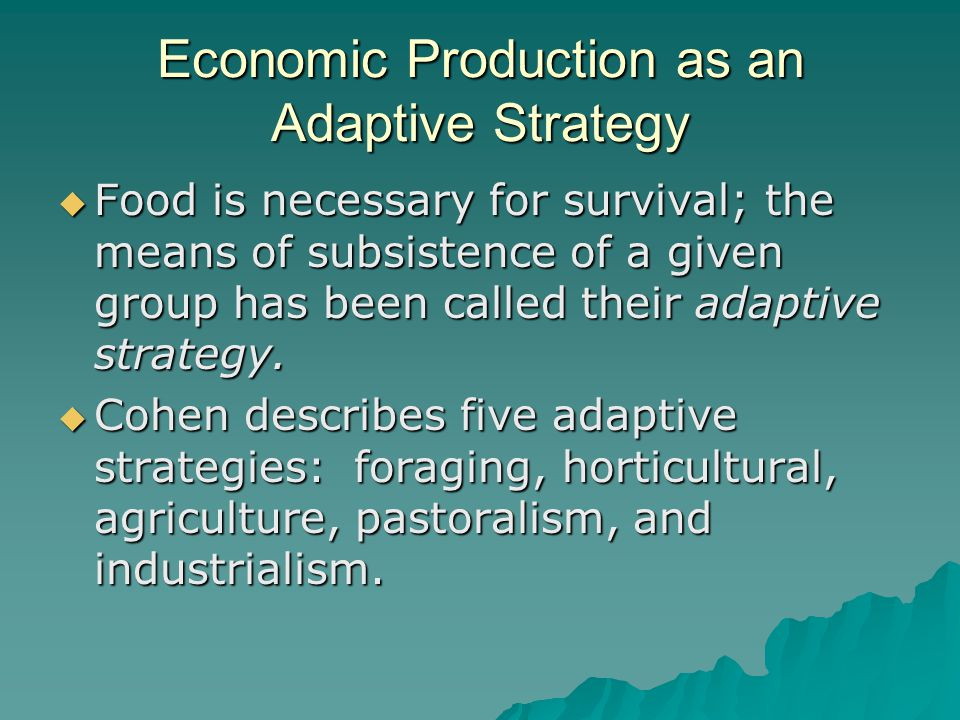 Economic Production as an Adaptive Strategy  Food is necessary for survival; the means of subsistence of a given group has been called their adaptive strategy.
