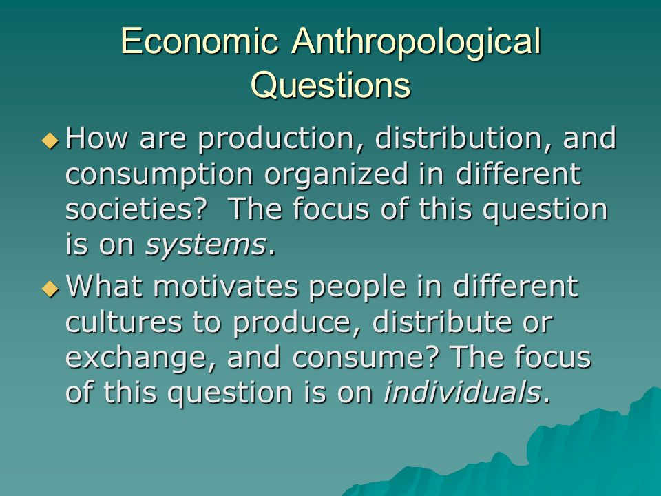 Economic Anthropological Questions  How are production, distribution, and consumption organized in different societies.