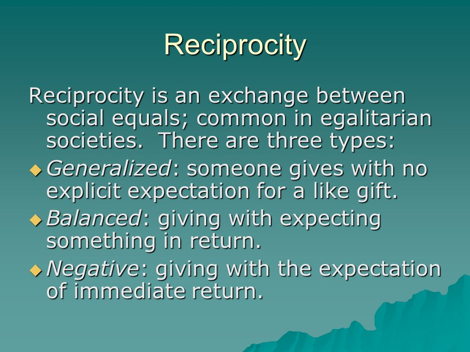 Reciprocity Reciprocity is an exchange between social equals; common in egalitarian societies.