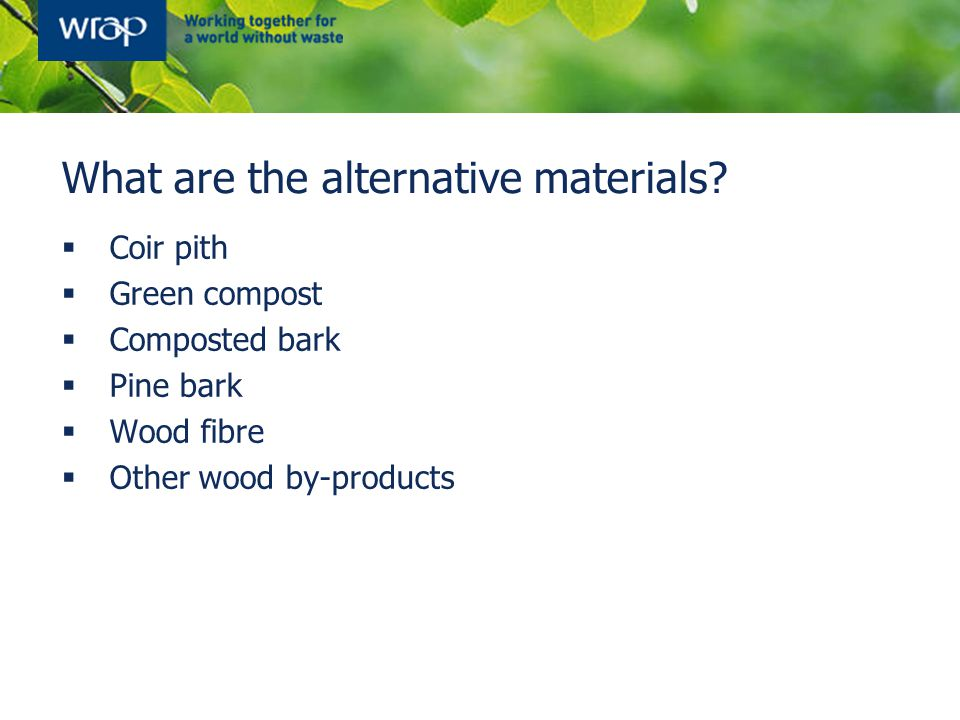 What are the alternative materials?  Coir pith  Green compost  Composted bark  Pine bark  Wood fibre  Other wood by-products