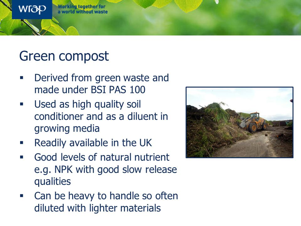 Green compost  Derived from green waste and made under BSI PAS 100  Used as high quality soil conditioner and as a diluent in growing media  Readily available in the UK  Good levels of natural nutrient e.g.