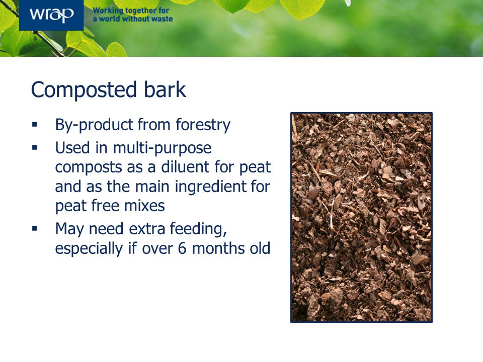Composted bark  By-product from forestry  Used in multi-purpose composts as a diluent for peat and as the main ingredient for peat free mixes  May need extra feeding, especially if over 6 months old