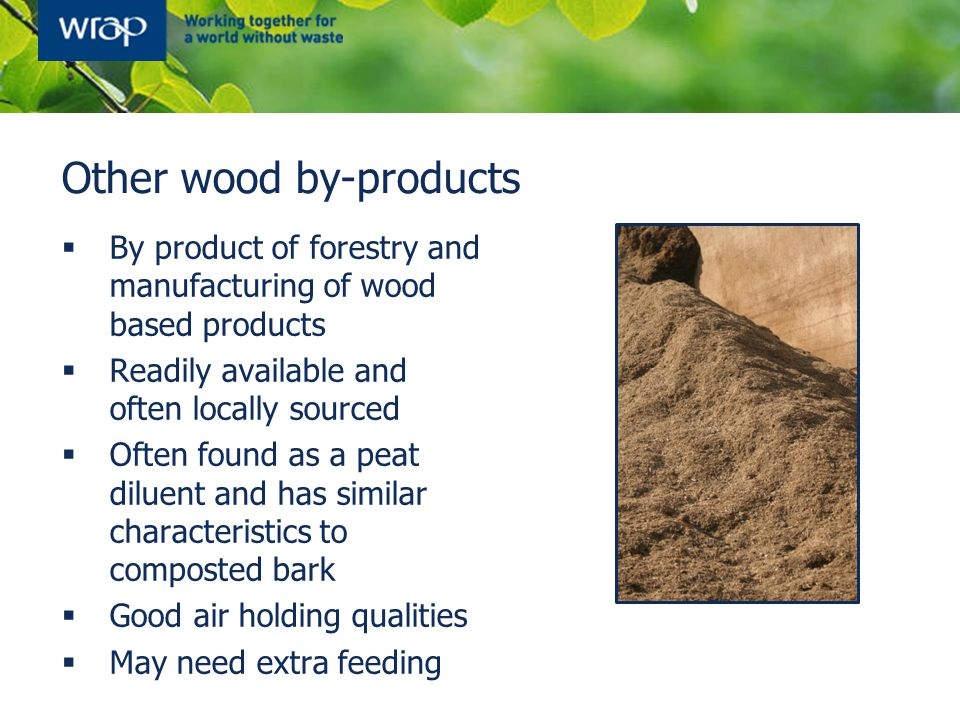 Other wood by-products  By product of forestry and manufacturing of wood based products  Readily available and often locally sourced  Often found as a peat diluent and has similar characteristics to composted bark  Good air holding qualities  May need extra feeding