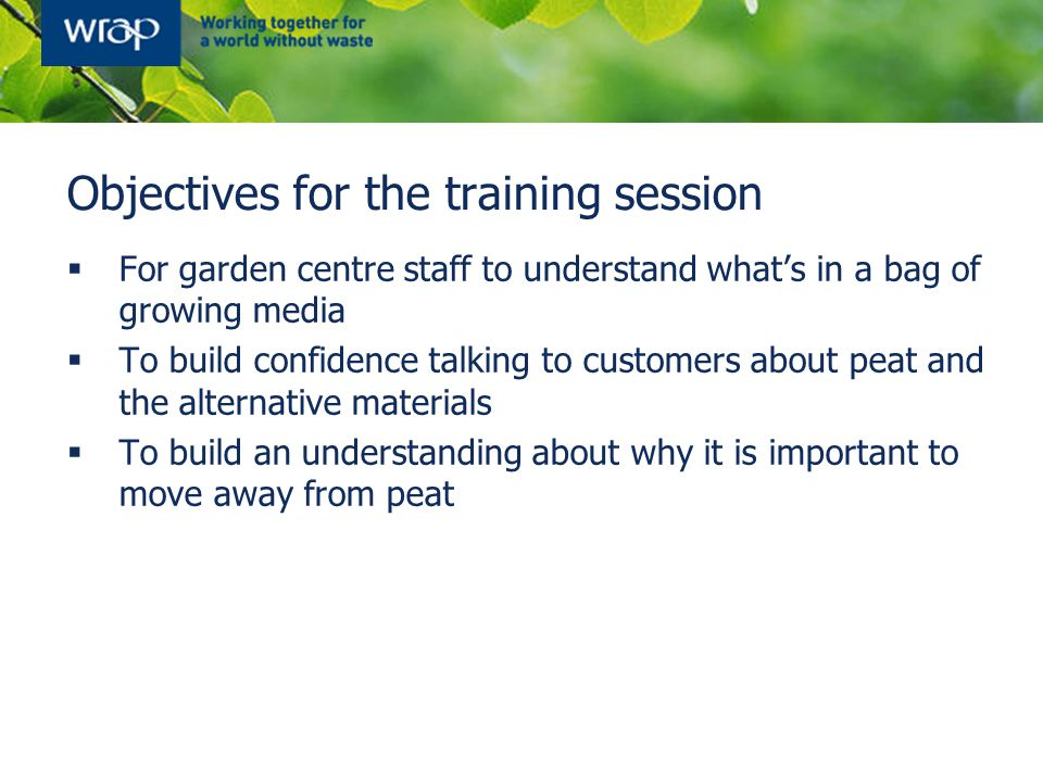 Objectives for the training session  For garden centre staff to understand what's in a bag of growing media  To build confidence talking to customers about peat and the alternative materials  To build an understanding about why it is important to move away from peat