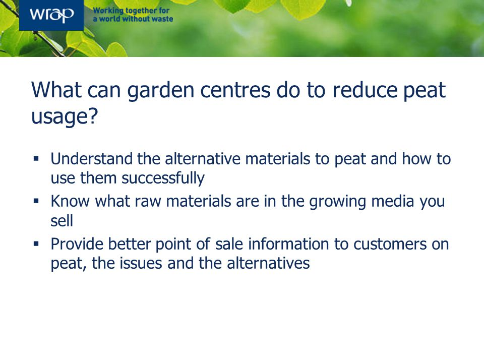 What can garden centres do to reduce peat usage?  Understand the alternative materials to peat and how to use them successfully  Know what raw mater