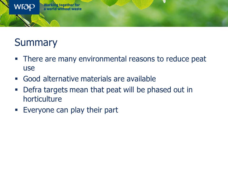 Summary  There are many environmental reasons to reduce peat use  Good alternative materials are available  Defra targets mean that peat will be phased out in horticulture  Everyone can play their part