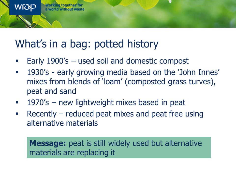 What's in a bag: potted history  Early 1900's – used soil and domestic compost  1930's - early growing media based on the 'John Innes' mixes from bl