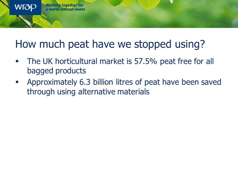How much peat have we stopped using?  The UK horticultural market is 57.5% peat free for all bagged products  Approximately 6.3 billion litres of pe