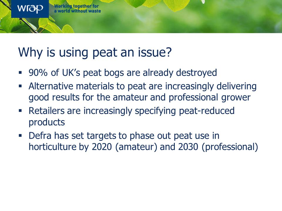 Why is using peat an issue?  90% of UK's peat bogs are already destroyed  Alternative materials to peat are increasingly delivering good results for