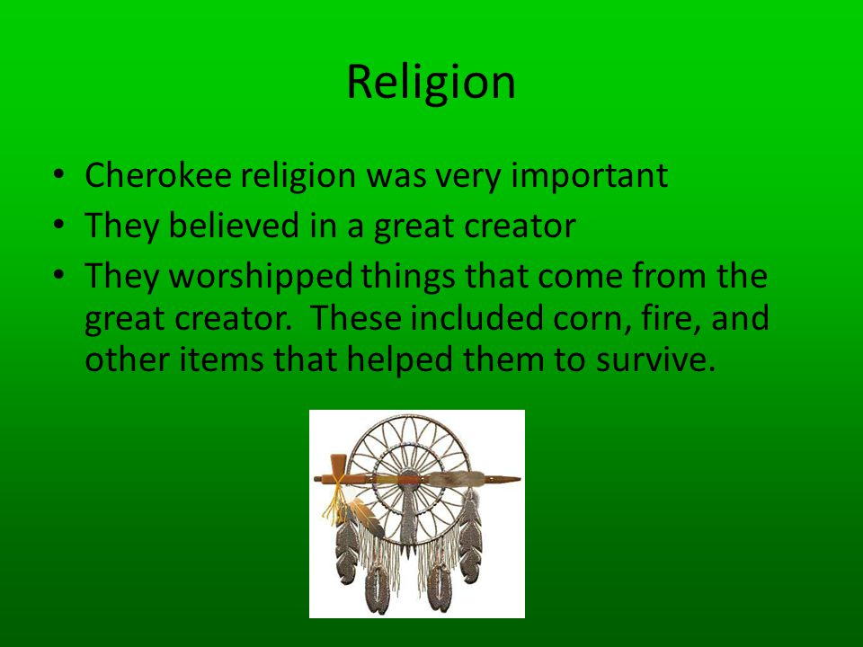 Religion Cherokee religion was very important They believed in a great creator They worshipped things that come from the great creator. These included