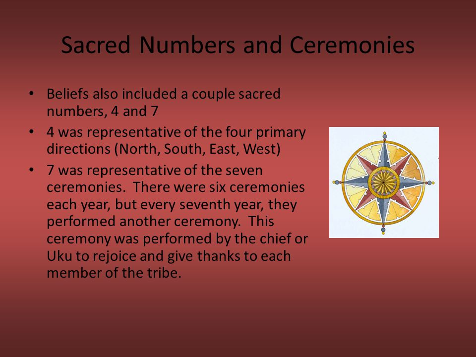 Sacred Numbers and Ceremonies Beliefs also included a couple sacred numbers, 4 and 7 4 was representative of the four primary directions (North, South, East, West) 7 was representative of the seven ceremonies.