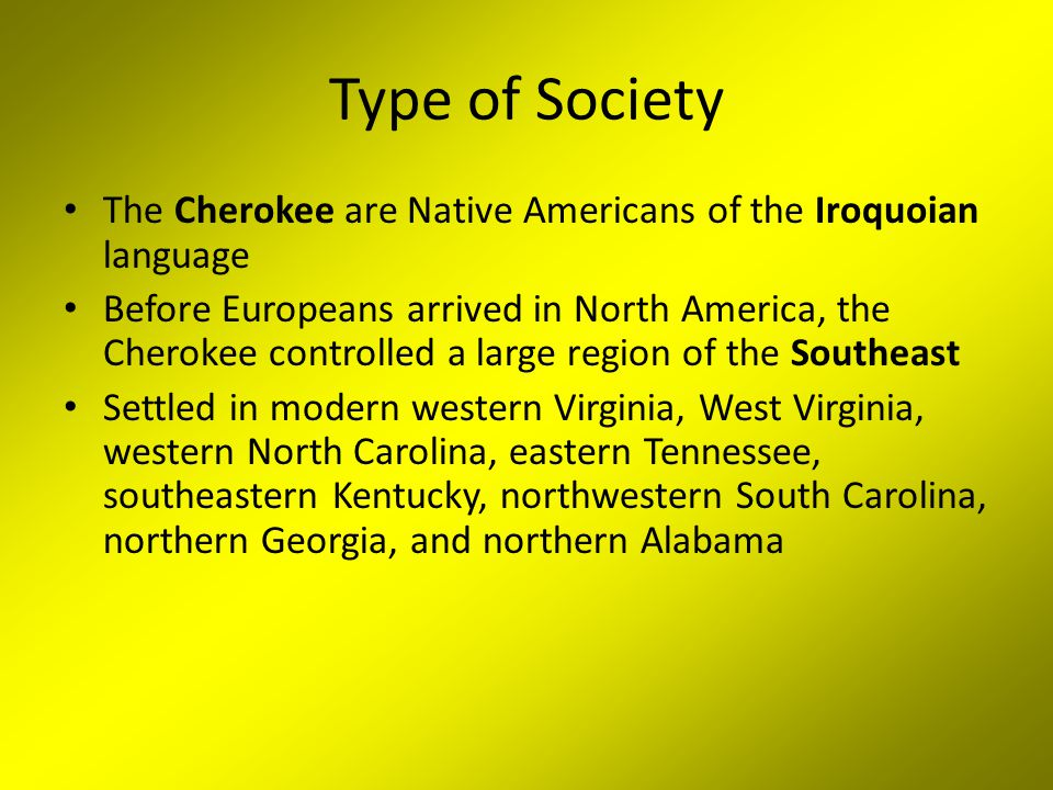 Type of Society The Cherokee are Native Americans of the Iroquoian language Before Europeans arrived in North America, the Cherokee controlled a large region of the Southeast Settled in modern western Virginia, West Virginia, western North Carolina, eastern Tennessee, southeastern Kentucky, northwestern South Carolina, northern Georgia, and northern Alabama