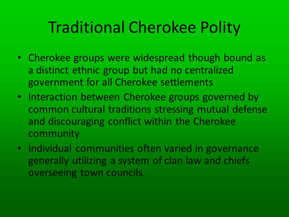 Traditional Cherokee Polity Cherokee groups were widespread though bound as a distinct ethnic group but had no centralized government for all Cherokee settlements Interaction between Cherokee groups governed by common cultural traditions stressing mutual defense and discouraging conflict within the Cherokee community Individual communities often varied in governance generally utilizing a system of clan law and chiefs overseeing town councils.