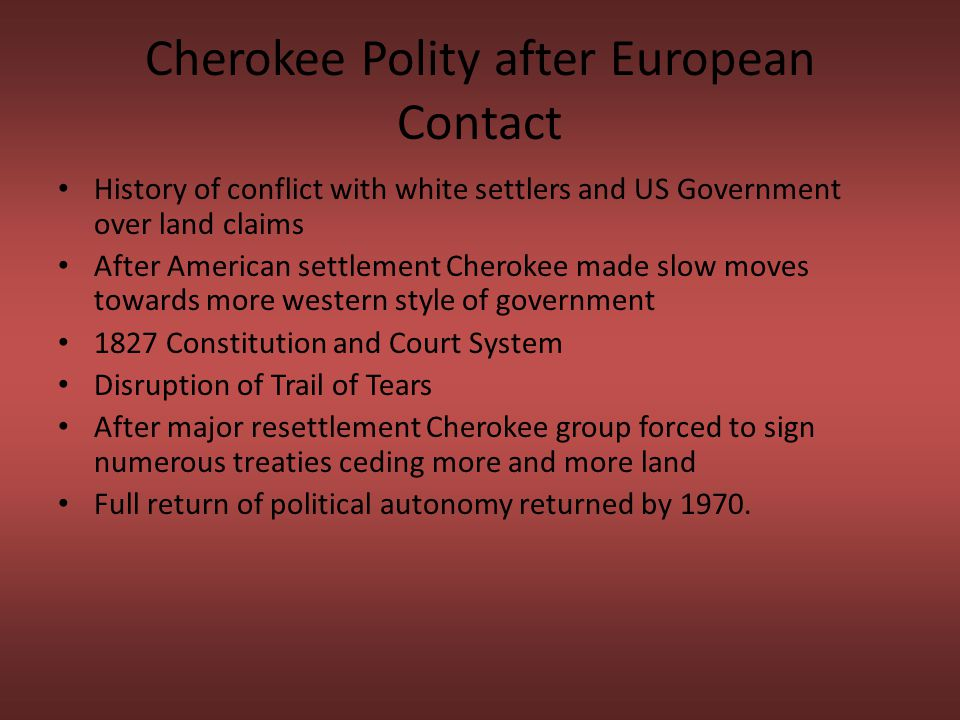 Cherokee Polity after European Contact History of conflict with white settlers and US Government over land claims After American settlement Cherokee made slow moves towards more western style of government 1827 Constitution and Court System Disruption of Trail of Tears After major resettlement Cherokee group forced to sign numerous treaties ceding more and more land Full return of political autonomy returned by 1970.