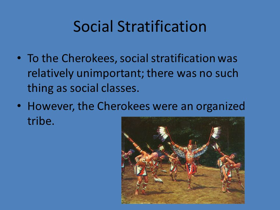 Social Stratification To the Cherokees, social stratification was relatively unimportant; there was no such thing as social classes. However, the Cher