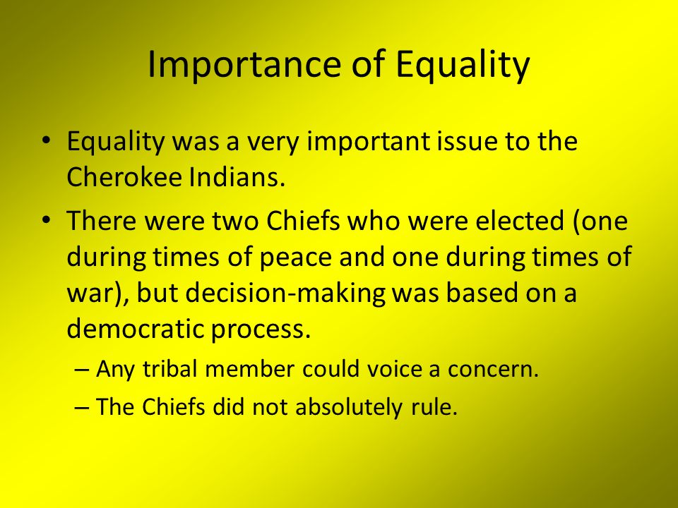 Importance of Equality Equality was a very important issue to the Cherokee Indians.
