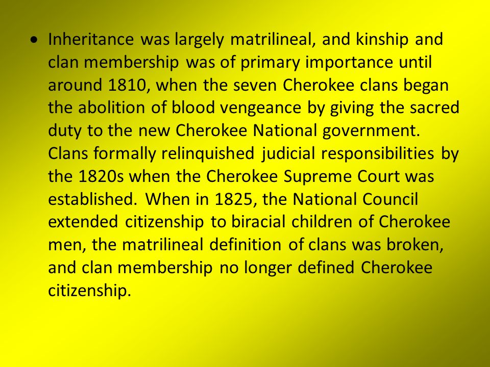  Inheritance was largely matrilineal, and kinship and clan membership was of primary importance until around 1810, when the seven Cherokee clans began the abolition of blood vengeance by giving the sacred duty to the new Cherokee National government.