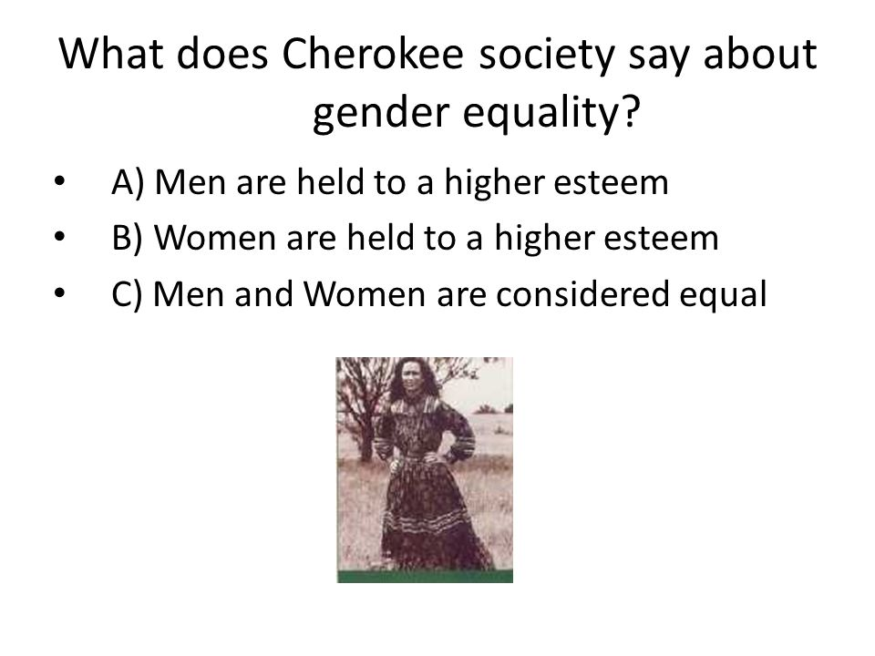What does Cherokee society say about gender equality? A) Men are held to a higher esteem B) Women are held to a higher esteem C) Men and Women are con