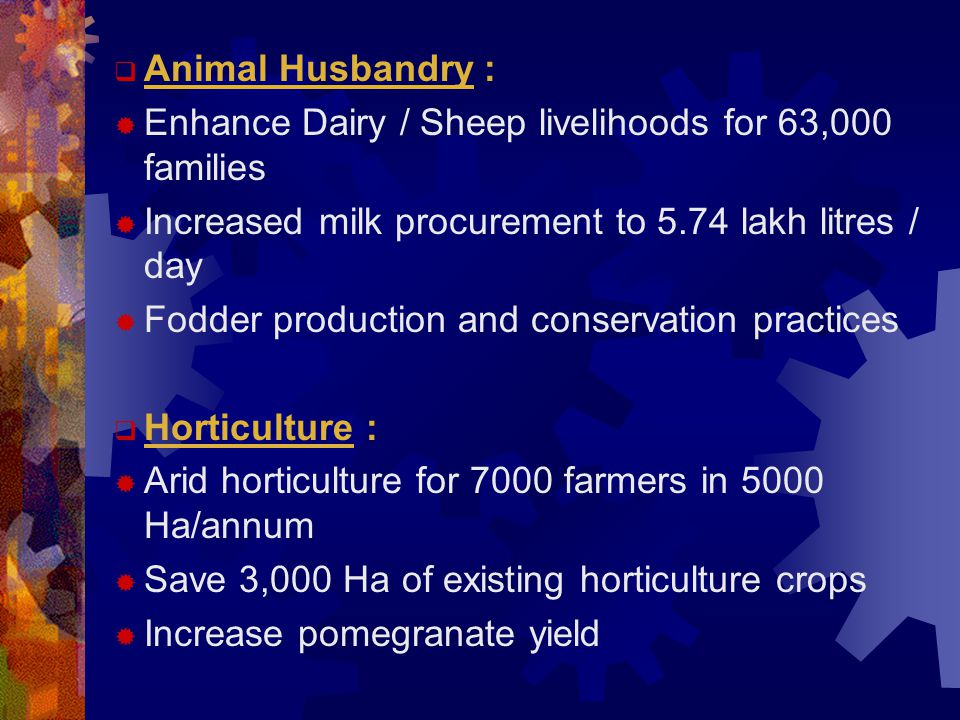  Animal Husbandry :  Enhance Dairy / Sheep livelihoods for 63,000 families  Increased milk procurement to 5.74 lakh litres / day  Fodder production and conservation practices  Horticulture :  Arid horticulture for 7000 farmers in 5000 Ha/annum  Save 3,000 Ha of existing horticulture crops  Increase pomegranate yield
