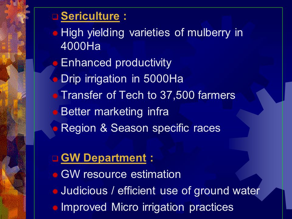  Sericulture :  High yielding varieties of mulberry in 4000Ha  Enhanced productivity  Drip irrigation in 5000Ha  Transfer of Tech to 37,500 farmers  Better marketing infra  Region & Season specific races  GW Department :  GW resource estimation  Judicious / efficient use of ground water  Improved Micro irrigation practices