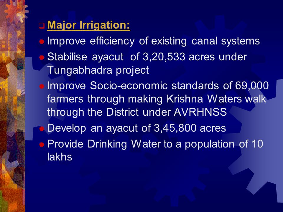  Major Irrigation:  Improve efficiency of existing canal systems  Stabilise ayacut of 3,20,533 acres under Tungabhadra project  Improve Socio-economic standards of 69,000 farmers through making Krishna Waters walk through the District under AVRHNSS  Develop an ayacut of 3,45,800 acres  Provide Drinking Water to a population of 10 lakhs