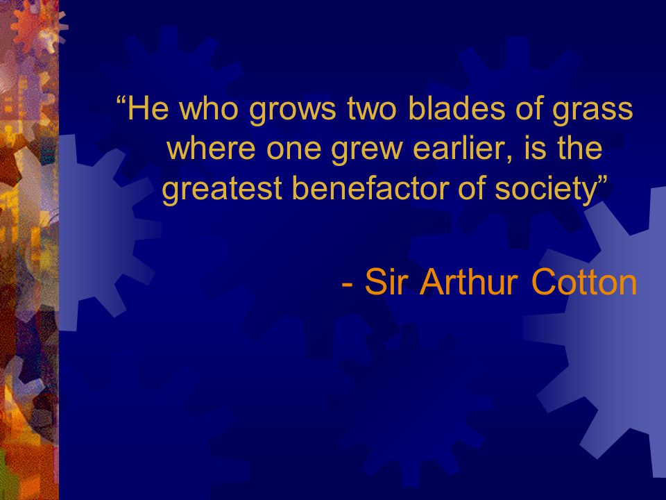He who grows two blades of grass where one grew earlier, is the greatest benefactor of society - Sir Arthur Cotton