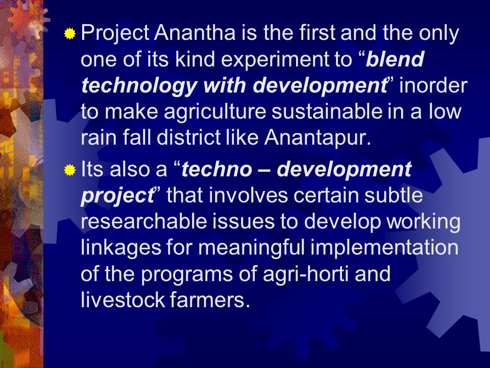  Project Anantha is the first and the only one of its kind experiment to blend technology with development inorder to make agriculture sustainable in a low rain fall district like Anantapur.