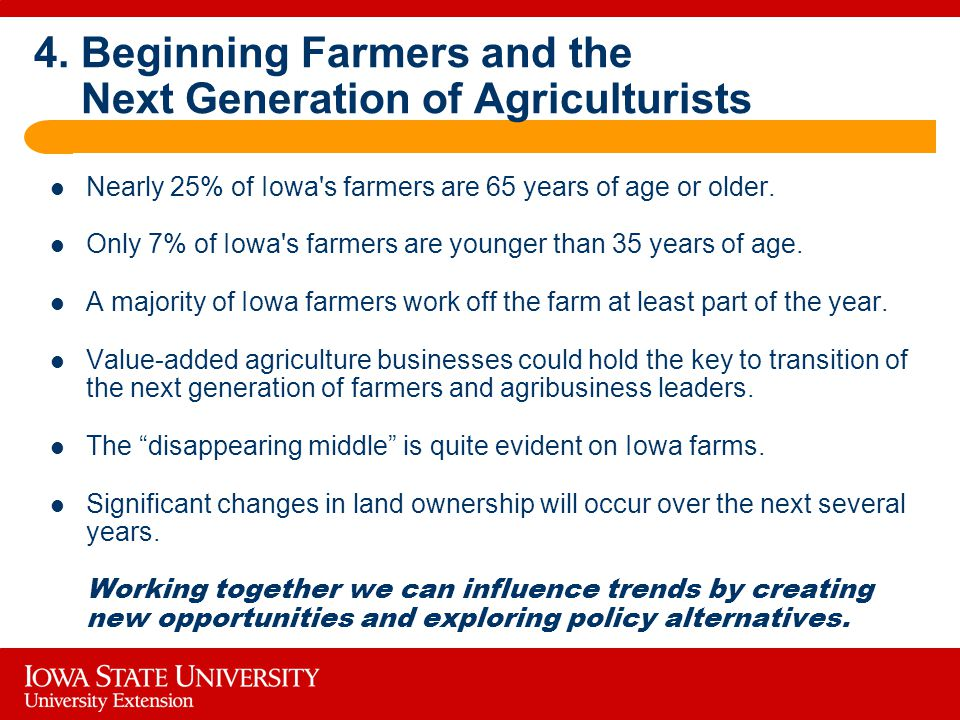 4. Beginning Farmers and the Next Generation of Agriculturists Nearly 25% of Iowa's farmers are 65 years of age or older. Only 7% of Iowa's farmers ar